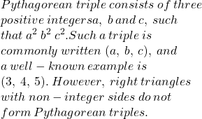 Pythagorean \: triple \: consists \: of \: three  \\ \: positive \: integers a, \: b \: and \: c, \: such \\  \: that \:  {a}^{2}   \: {b}^{2}   \:  {c}^{2} . Such \: a \: triple \: is \\  \: commonly \: written \: (a, \: b, \: c), \: and \\  \: a \: well-known \: example \: is \:  \\ (3, \: 4, \: 5). \: However, \: right \: triangles \\  \: with \: non-integer \: sides \: do \: not  \\ \: form \: Pythagorean \: triples.